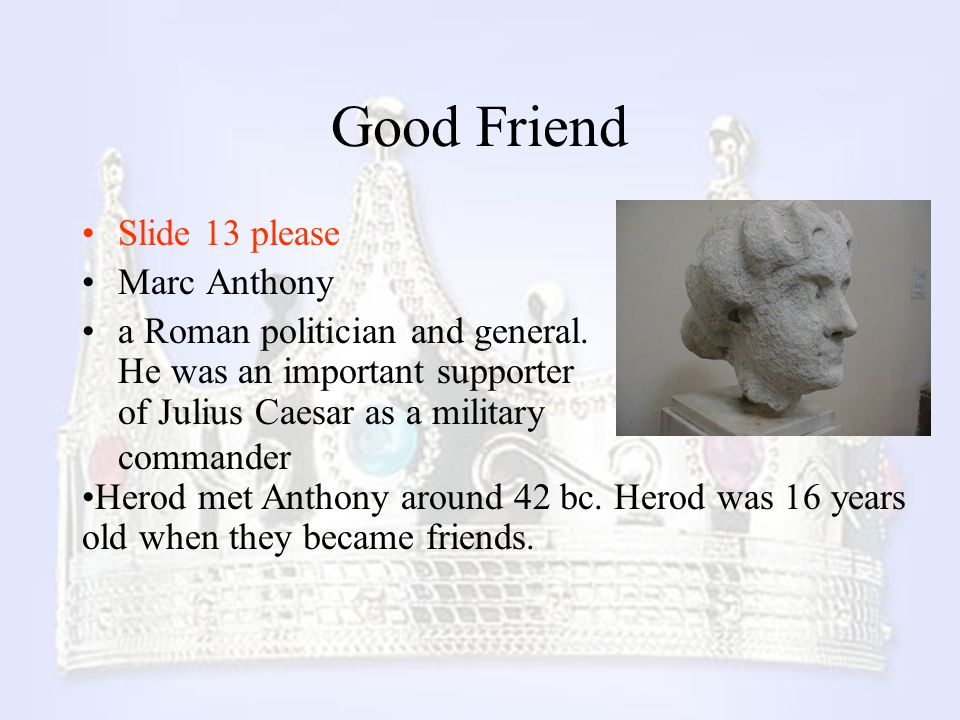 Good Friend Slide 13 please Marc Anthony a Roman politician and general. He was an important supporter of Julius Caesar as a military commander Herod