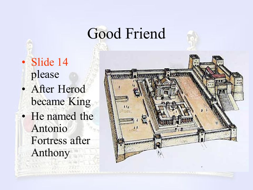 Good Friend Slide 14 please After Herod became King He named the Antonio Fortress after Anthony
