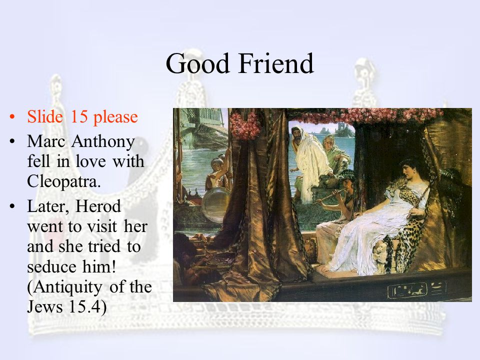 Good Friend Slide 15 please Marc Anthony fell in love with Cleopatra. Later, Herod went to visit her and she tried to seduce him! (Antiquity of the Je