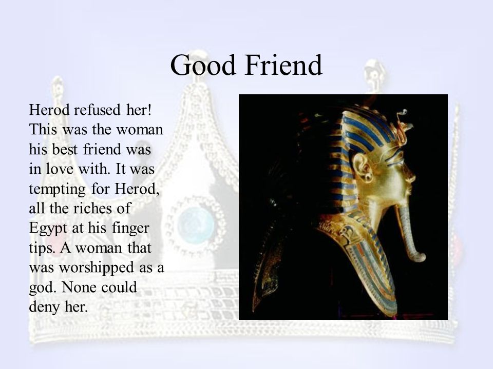 Good Friend Herod refused her! This was the woman his best friend was in love with. It was tempting for Herod, all the riches of Egypt at his finger t