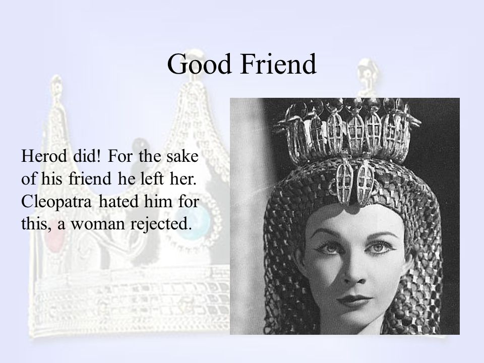 Good Friend Herod did! For the sake of his friend he left her. Cleopatra hated him for this, a woman rejected.