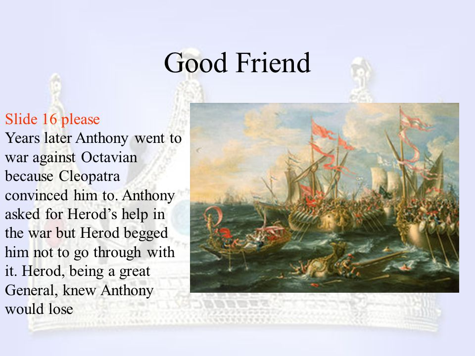 Good Friend Slide 16 please Years later Anthony went to war against Octavian because Cleopatra convinced him to. Anthony asked for Herod's help in the
