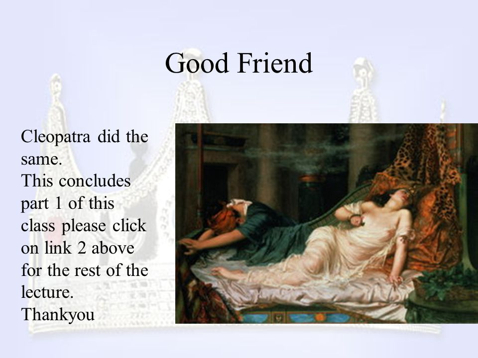 Good Friend Cleopatra did the same. This concludes part 1 of this class please click on link 2 above for the rest of the lecture. Thankyou