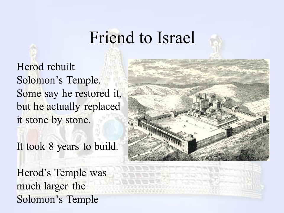 Friend to Israel Herod rebuilt Solomon's Temple. Some say he restored it, but he actually replaced it stone by stone. It took 8 years to build. Herod'