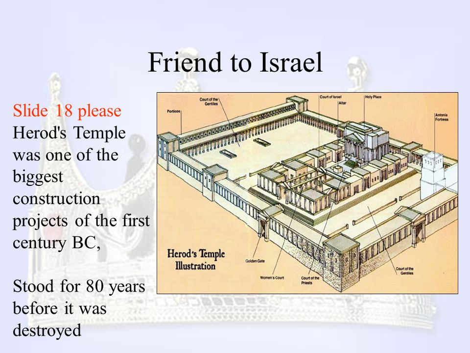 Friend to Israel Slide 18 please Herod's Temple was one of the biggest construction projects of the first century BC, Stood for 80 years before it was