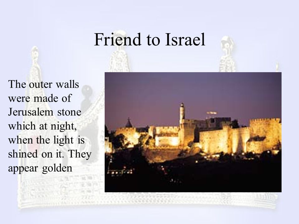 Friend to Israel The outer walls were made of Jerusalem stone which at night, when the light is shined on it. They appear golden