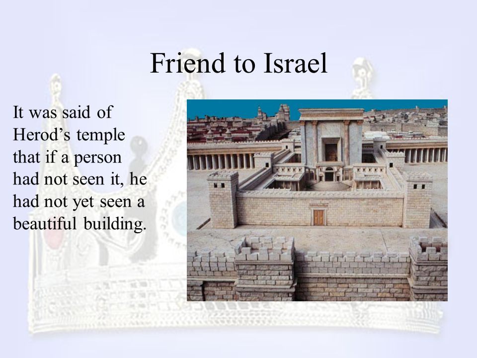 Friend to Israel It was said of Herod's temple that if a person had not seen it, he had not yet seen a beautiful building.