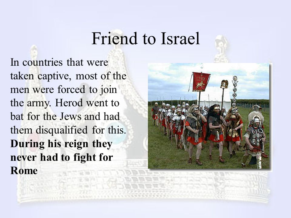 Friend to Israel In countries that were taken captive, most of the men were forced to join the army. Herod went to bat for the Jews and had them disqu