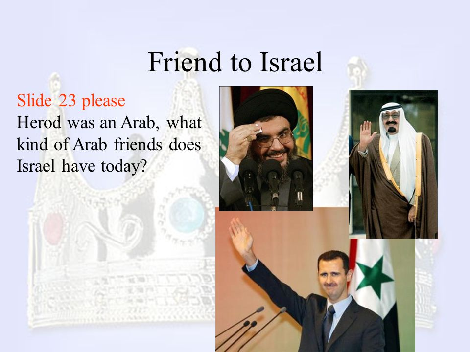 Friend to Israel Slide 23 please Herod was an Arab, what kind of Arab friends does Israel have today?