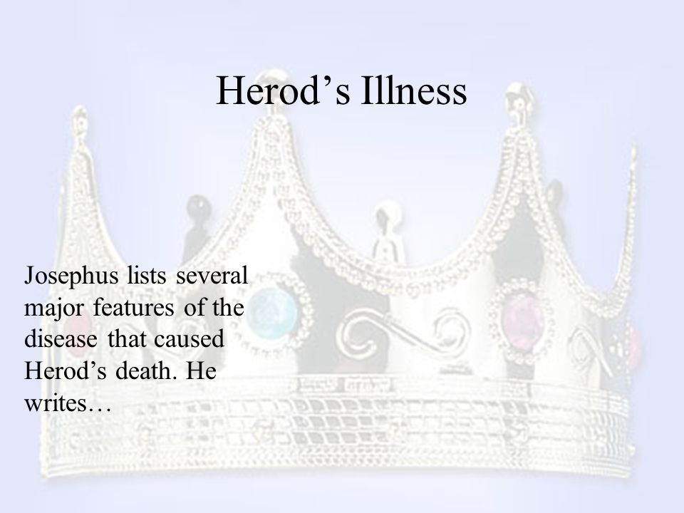 Herod's Illness Josephus lists several major features of the disease that caused Herod's death. He writes…