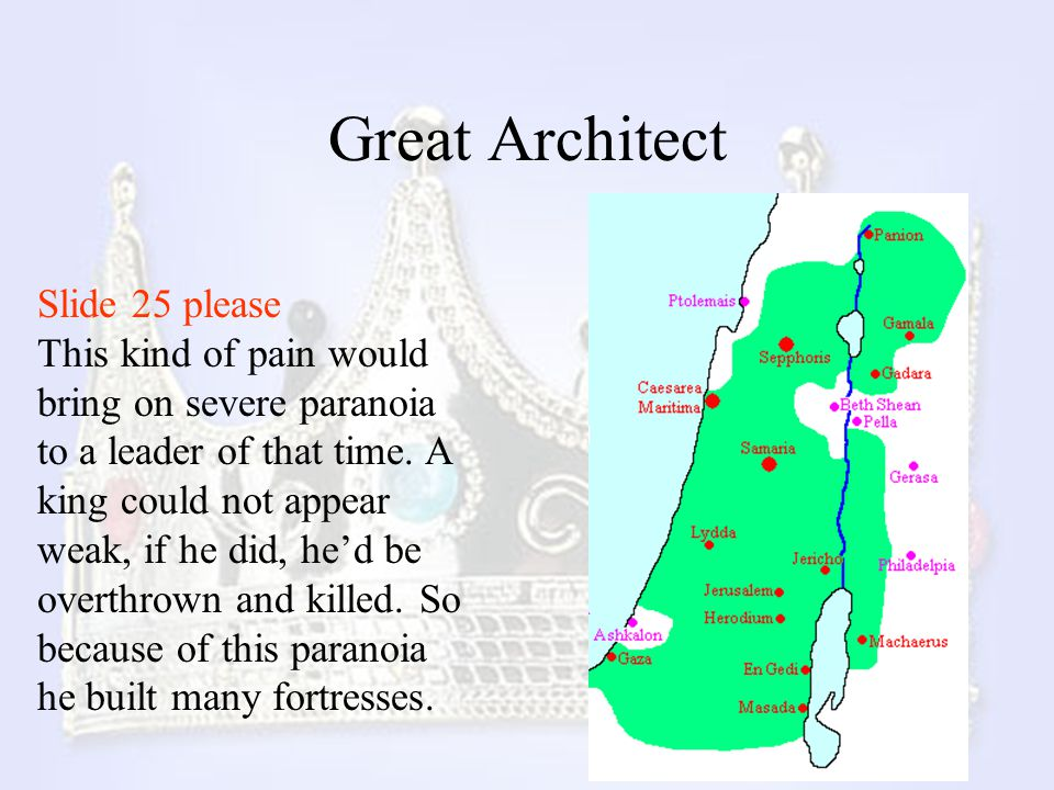 Great Architect Slide 25 please This kind of pain would bring on severe paranoia to a leader of that time. A king could not appear weak, if he did, he