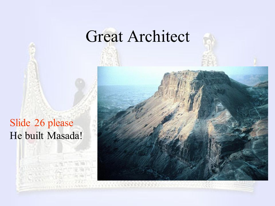 Great Architect Slide 26 please He built Masada!