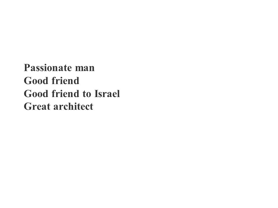 Passionate man Good friend Good friend to Israel Great architect
