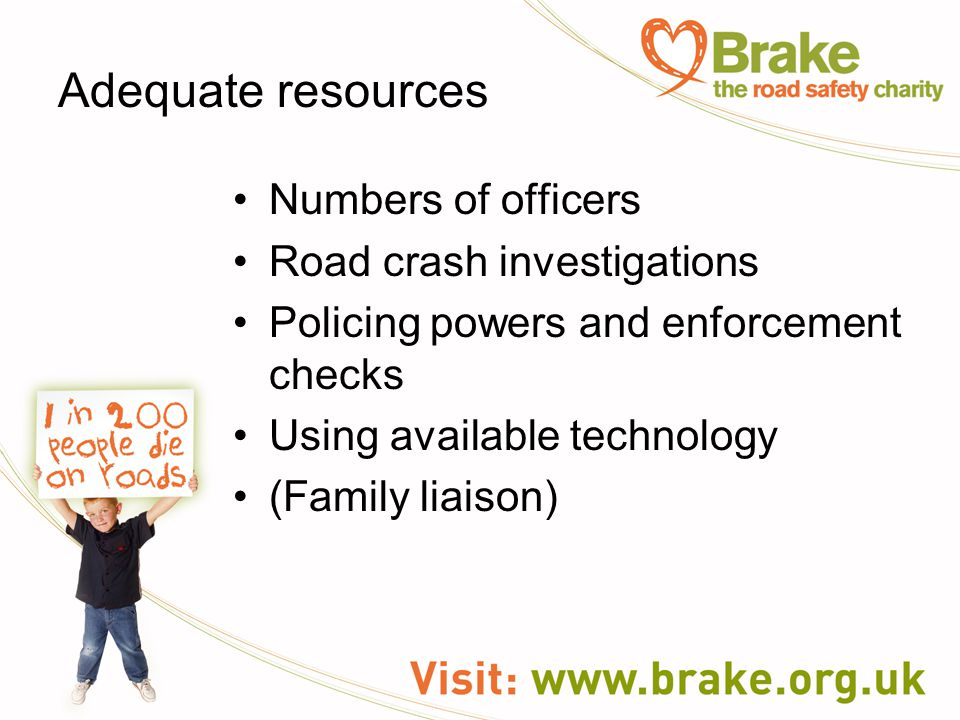 Adequate resources Numbers of officers Road crash investigations Policing powers and enforcement checks Using available technology (Family liaison)