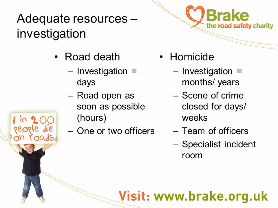 Adequate resources – investigation Road death –Investigation = days –Road open as soon as possible (hours) –One or two officers Homicide –Investigation = months/ years –Scene of crime closed for days/ weeks –Team of officers –Specialist incident room