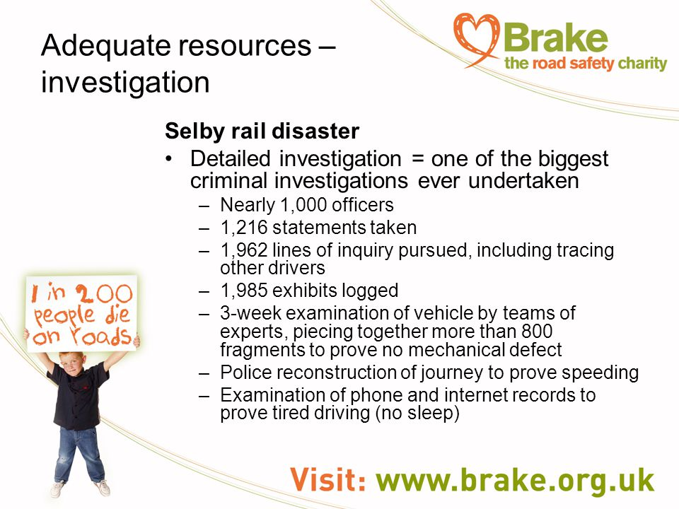 Adequate resources – investigation Selby rail disaster Detailed investigation = one of the biggest criminal investigations ever undertaken –Nearly 1,000 officers –1,216 statements taken –1,962 lines of inquiry pursued, including tracing other drivers –1,985 exhibits logged –3-week examination of vehicle by teams of experts, piecing together more than 800 fragments to prove no mechanical defect –Police reconstruction of journey to prove speeding –Examination of phone and internet records to prove tired driving (no sleep)