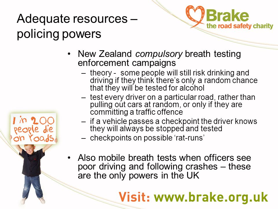 Adequate resources – policing powers New Zealand compulsory breath testing enforcement campaigns –theory - some people will still risk drinking and driving if they think there's only a random chance that they will be tested for alcohol –test every driver on a particular road, rather than pulling out cars at random, or only if they are committing a traffic offence –if a vehicle passes a checkpoint the driver knows they will always be stopped and tested –checkpoints on possible 'rat-runs' Also mobile breath tests when officers see poor driving and following crashes – these are the only powers in the UK