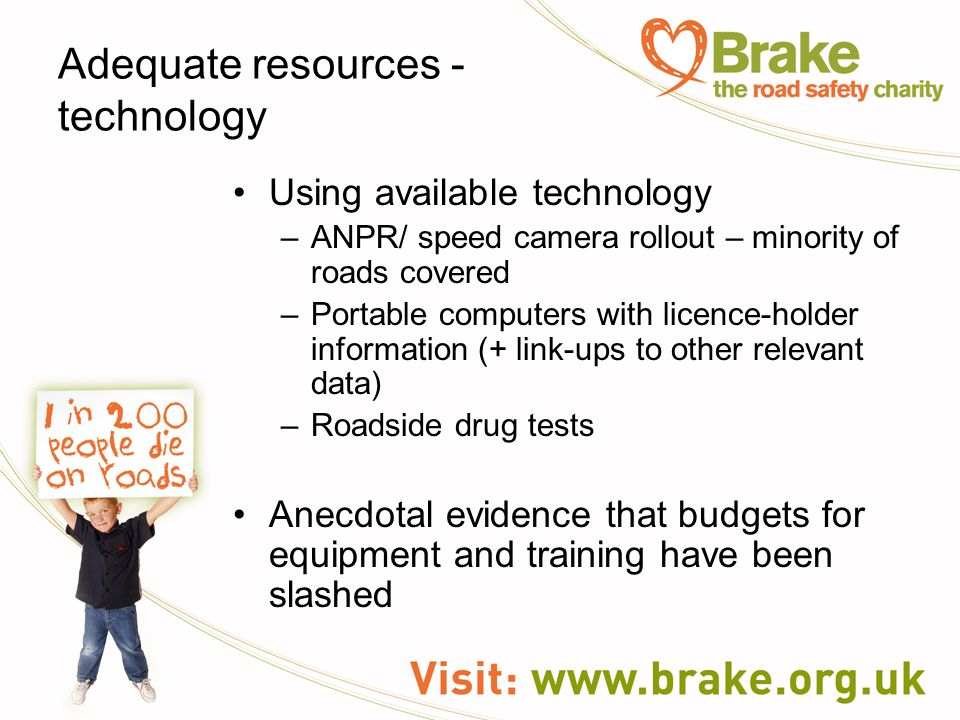 Adequate resources - technology Using available technology –ANPR/ speed camera rollout – minority of roads covered –Portable computers with licence-holder information (+ link-ups to other relevant data) –Roadside drug tests Anecdotal evidence that budgets for equipment and training have been slashed