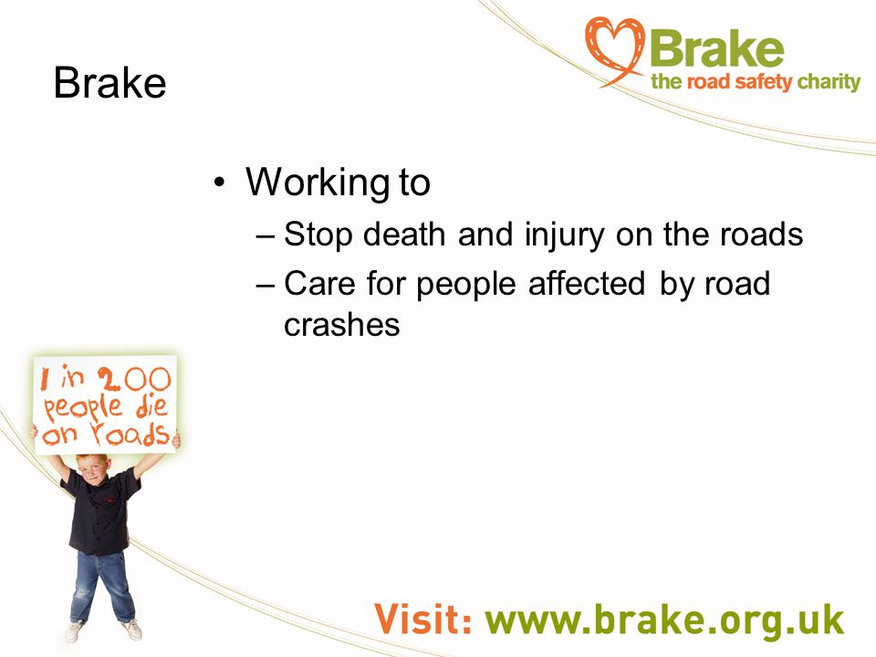 Brake Working to –Stop death and injury on the roads –Care for people affected by road crashes
