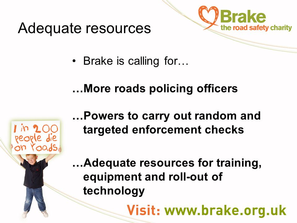 Adequate resources Brake is calling for… …More roads policing officers …Powers to carry out random and targeted enforcement checks …Adequate resources