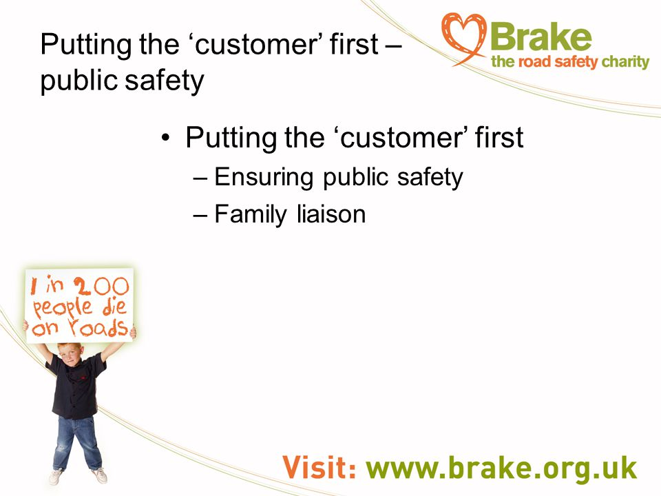Putting the 'customer' first – public safety Putting the 'customer' first –Ensuring public safety –Family liaison