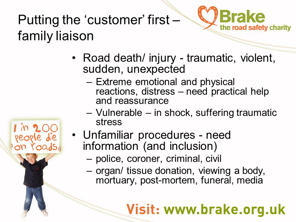 Putting the 'customer' first – family liaison Road death/ injury - traumatic, violent, sudden, unexpected –Extreme emotional and physical reactions, d