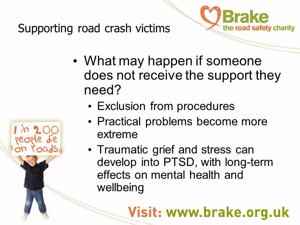 Supporting road crash victims What may happen if someone does not receive the support they need? Exclusion from procedures Practical problems become m