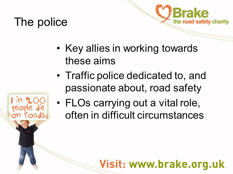 The police Key allies in working towards these aims Traffic police dedicated to, and passionate about, road safety FLOs carrying out a vital role, oft
