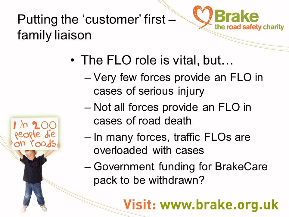 Putting the 'customer' first – family liaison The FLO role is vital, but… –Very few forces provide an FLO in cases of serious injury –Not all forces provide an FLO in cases of road death –In many forces, traffic FLOs are overloaded with cases –Government funding for BrakeCare pack to be withdrawn?