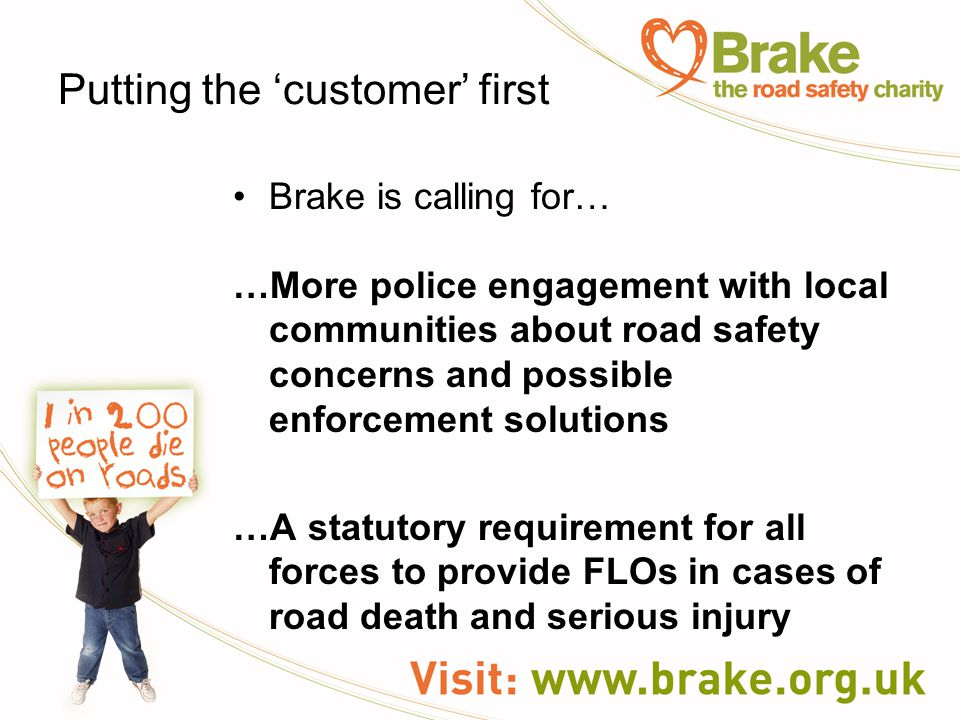 Putting the 'customer' first Brake is calling for… …More police engagement with local communities about road safety concerns and possible enforcement