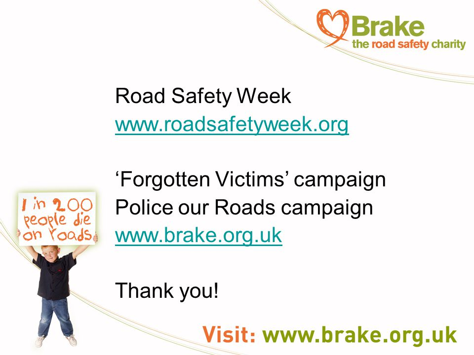 Road Safety Week www.roadsafetyweek.org 'Forgotten Victims' campaign Police our Roads campaign www.brake.org.uk Thank you!