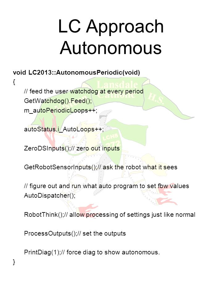 LC Approach Autonomous void LC2013::AutonomousPeriodic(void) { // feed the user watchdog at every period GetWatchdog().Feed(); m_autoPeriodicLoops++; autoStatus.i_AutoLoops++; ZeroDSInputs();// zero out inputs GetRobotSensorInputs();// ask the robot what it sees // figure out and run what auto program to set fbw values AutoDispatcher(); RobotThink();// allow processing of settings just like normal ProcessOutputs();// set the outputs PrintDiag(1);// force diag to show autonomous.