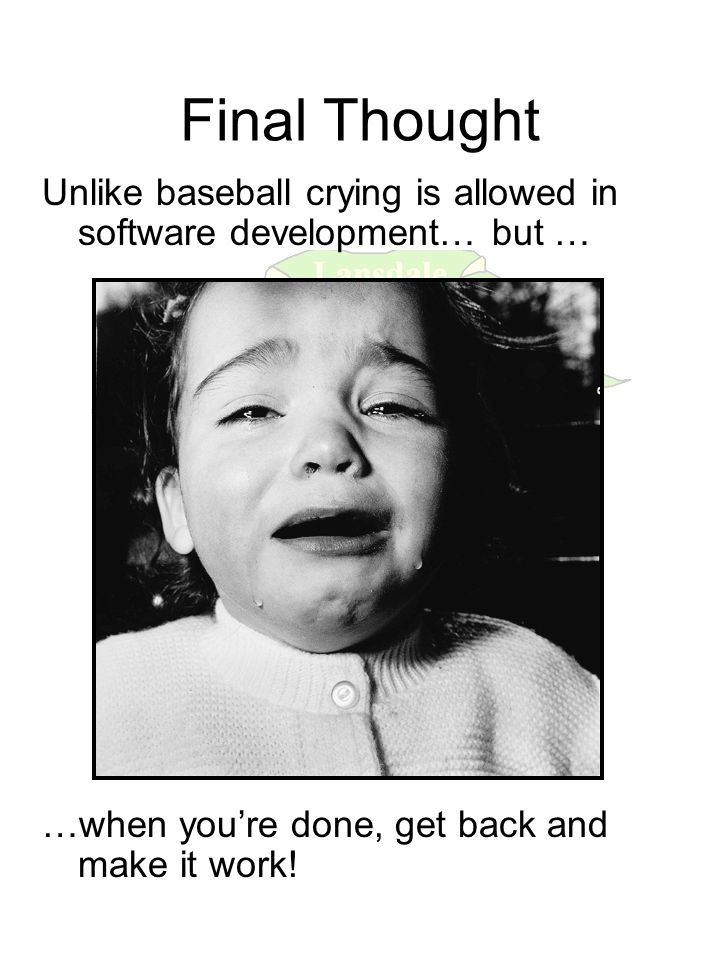 Final Thought Unlike baseball crying is allowed in software development… but … …when you're done, get back and make it work!