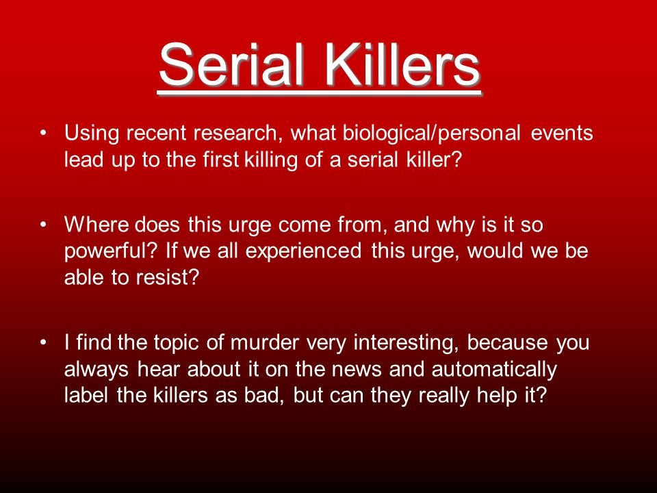 Serial Killers Using recent research, what biological/personal events lead up to the first killing of a serial killer? Where does this urge come from,