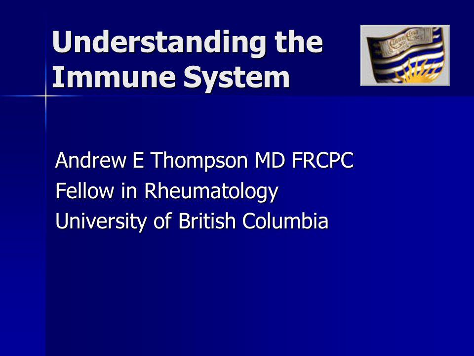 Understanding the Immune System Andrew E Thompson MD FRCPC Fellow in Rheumatology University of British Columbia
