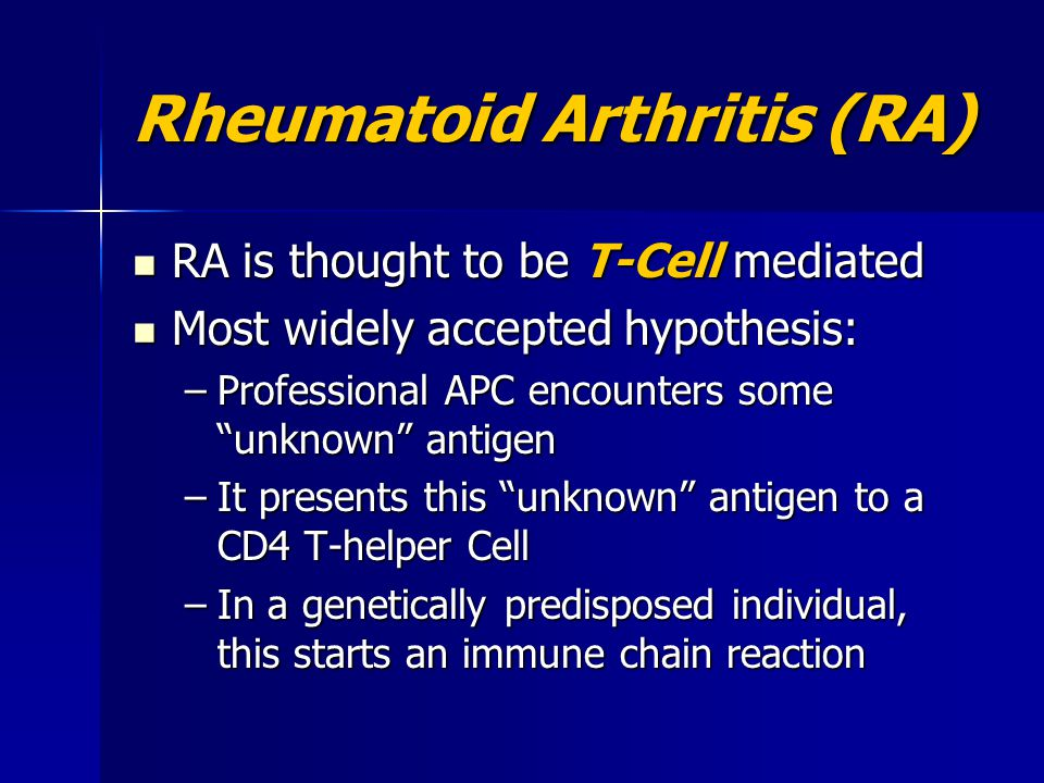 Rheumatoid Arthritis (RA) RA is thought to be T-Cell mediated RA is thought to be T-Cell mediated Most widely accepted hypothesis: Most widely accepte