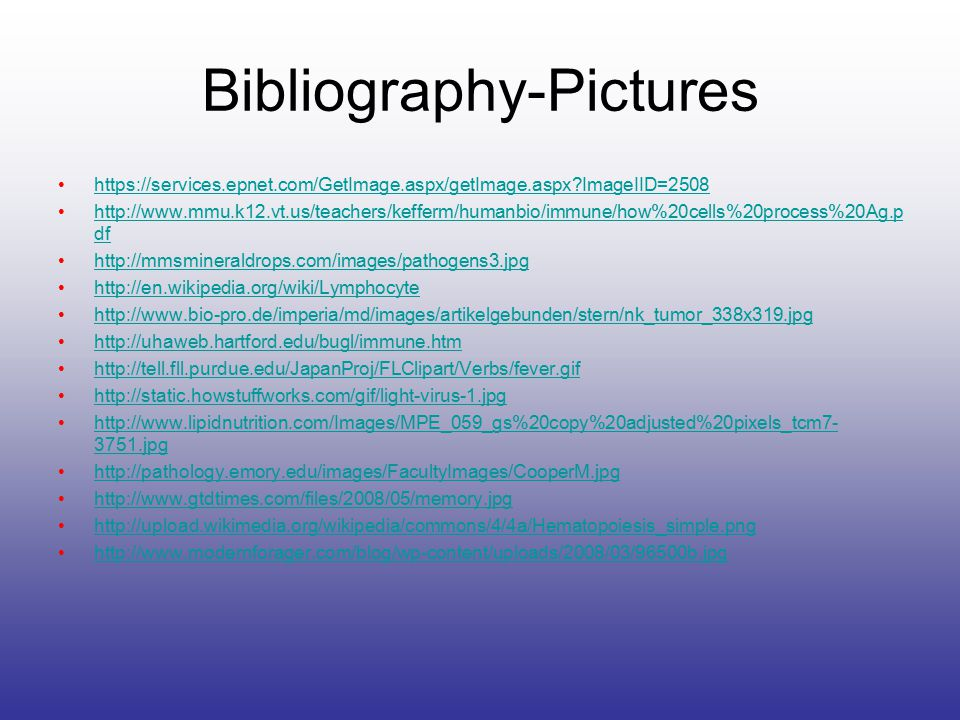 Bibliography-Pictures https://services.epnet.com/GetImage.aspx/getImage.aspx?ImageIID=2508 http://www.mmu.k12.vt.us/teachers/kefferm/humanbio/immune/h