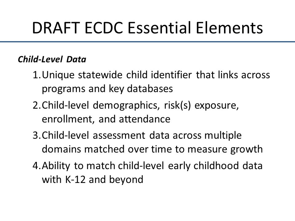 DRAFT ECDC Essential Elements Child-Level Data 1.Unique statewide child identifier that links across programs and key databases 2.Child-level demographics, risk(s) exposure, enrollment, and attendance 3.Child-level assessment data across multiple domains matched over time to measure growth 4.Ability to match child-level early childhood data with K-12 and beyond