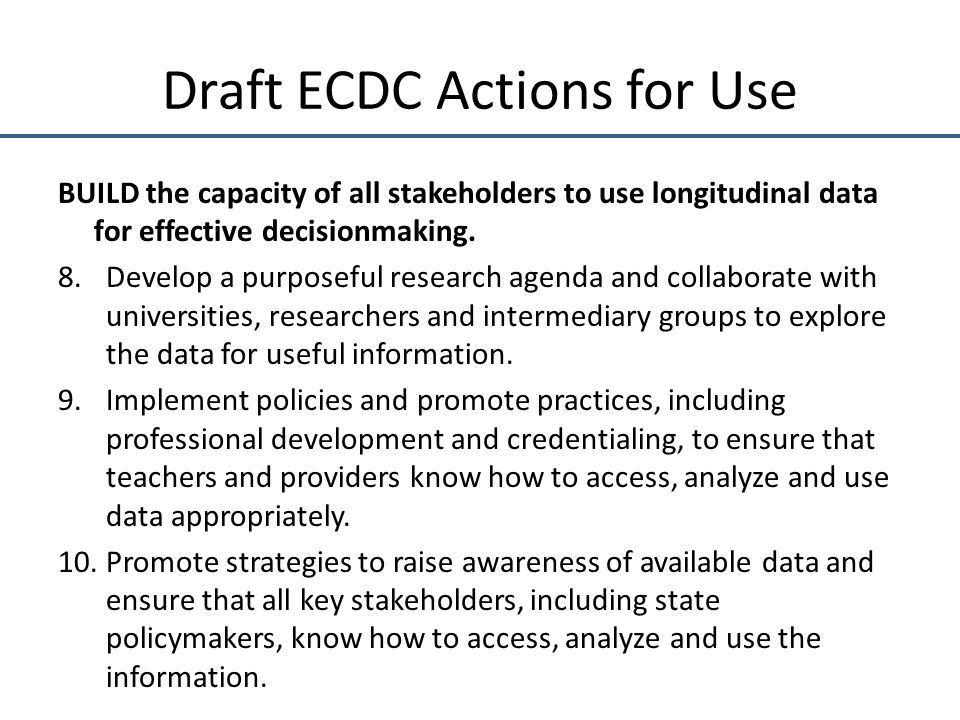 Draft ECDC Actions for Use BUILD the capacity of all stakeholders to use longitudinal data for effective decisionmaking.