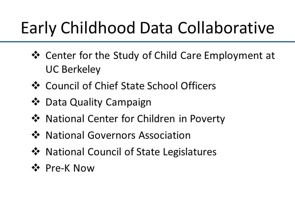 Early Childhood Data Collaborative  Center for the Study of Child Care Employment at UC Berkeley  Council of Chief State School Officers  Data Quality Campaign  National Center for Children in Poverty  National Governors Association  National Council of State Legislatures  Pre-K Now