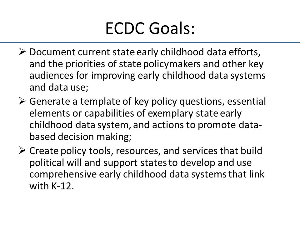 ECDC Goals:  Document current state early childhood data efforts, and the priorities of state policymakers and other key audiences for improving early childhood data systems and data use;  Generate a template of key policy questions, essential elements or capabilities of exemplary state early childhood data system, and actions to promote data- based decision making;  Create policy tools, resources, and services that build political will and support states to develop and use comprehensive early childhood data systems that link with K-12.