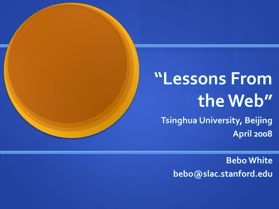 Lessons From the Web Tsinghua University, Beijing April 2008 Bebo White bebo@slac.stanford.edu