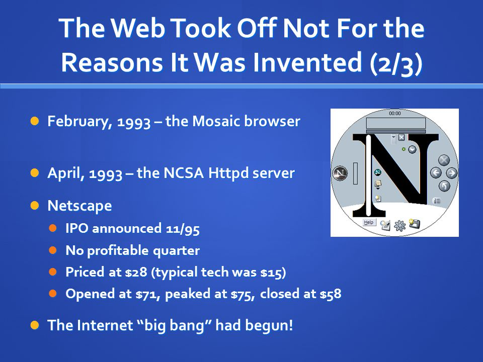 The Web Took Off Not For the Reasons It Was Invented (2/3) February, 1993 – the Mosaic browser February, 1993 – the Mosaic browser April, 1993 – the N