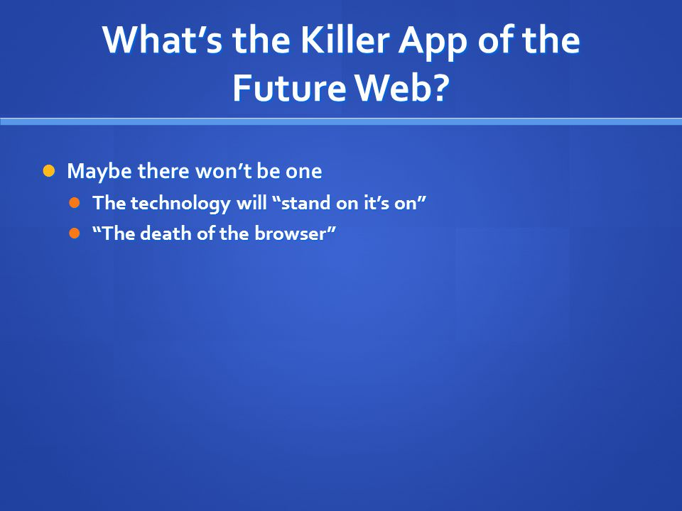 "What's the Killer App of the Future Web? Maybe there won't be one Maybe there won't be one The technology will ""stand on it's on"" The technology will"