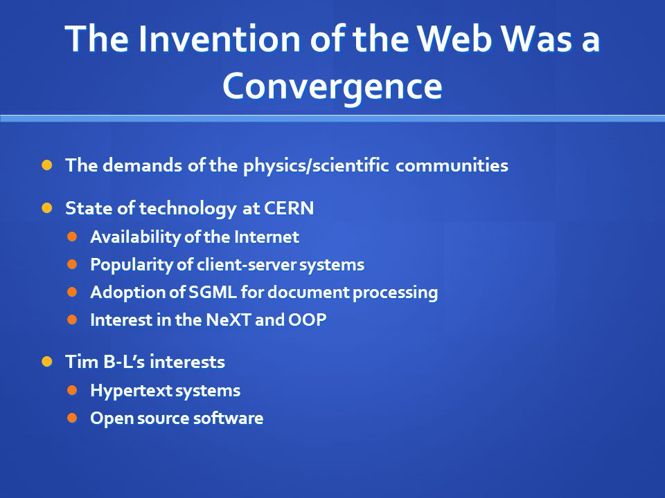 The Invention of the Web Was a Convergence The demands of the physics/scientific communities The demands of the physics/scientific communities State o