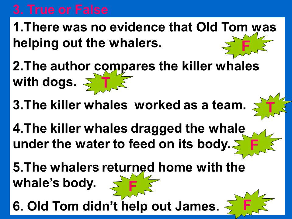 3. True or False 1.There was no evidence that Old Tom was helping out the whalers.