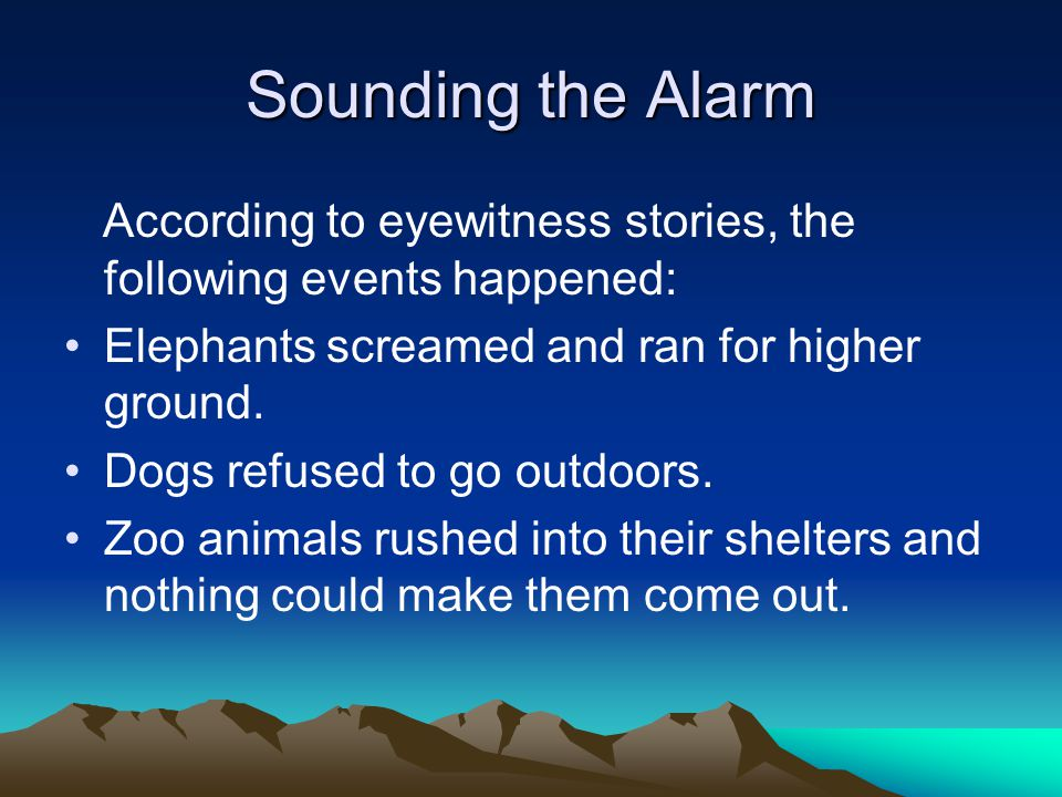 Sounding the Alarm According to eyewitness stories, the following events happened: Elephants screamed and ran for higher ground.