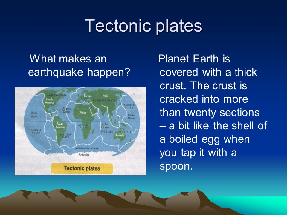 Tectonic plates What makes an earthquake happen. Planet Earth is covered with a thick crust.
