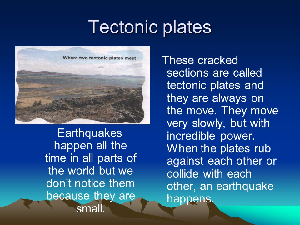 Tectonic plates Earthquakes happen all the time in all parts of the world but we don't notice them because they are small.