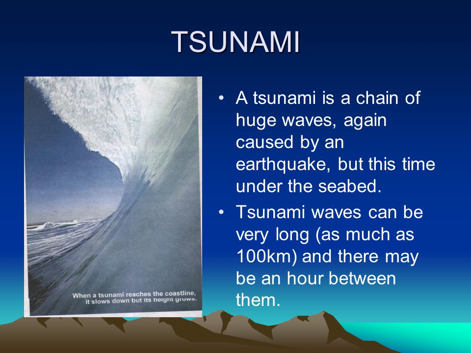 TSUNAMI A tsunami is a chain of huge waves, again caused by an earthquake, but this time under the seabed.